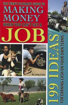 The Teen's Ultimate Guide to Making Money When You Can't Get a Job By Fryer, Julie